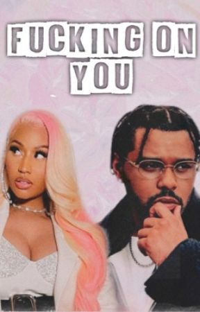 Fucking On You || Nicki Minaj x The Weeknd | 18+ by ThePinkHooligan