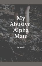 My Abusive Alpha Mate by AshZ2021