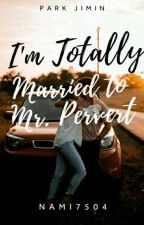 I'm Totally Married to MR. PERVERT(COMPLETED)||Jimin|| by Nami7504