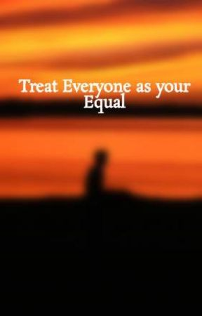 Treat Everyone as your Equal by TheJennyfromtheBlock