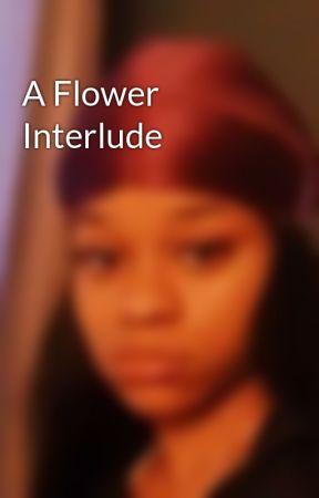 A Flower Interlude by fl0wersniffinwh0re