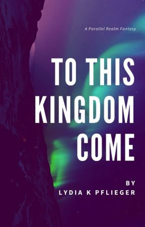 To This Kingdom Come COMPLETE (A Parallel Realm Fantasy) by LydiaPflieger
