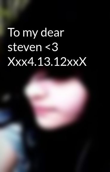 To my dear steven <3 Xxx4.13.12xxX by XxxRAWRgasmxxX