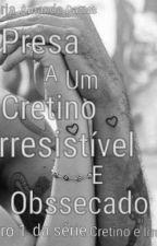 Presa à um cretino Irresistível e Obsecado(Livro I)  by amandadanta