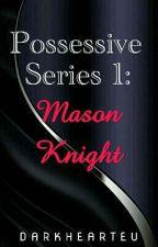 Possessive Series 1: Mason Knight  by DarkHearteu