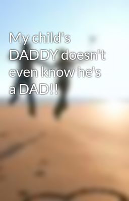 My child's DADDY doesn't even know he's a DAD!!