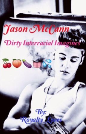 Jason McCann Dirty Interracial Imagines by Royalty_Loves