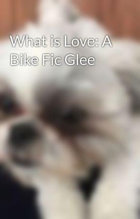 What is Love: A Bike Fic Glee by Jonnorlovir822