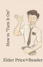 "Elder Price×Reader- How to ""Turn it On"" (COMPLETE) by Im_A_General"