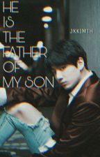 He is the Father of my Son by jkkimth