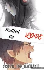 Bullied By Love~ by Seto_The_GachaKid