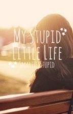 My Stupid Little Life by SmartYetStupid