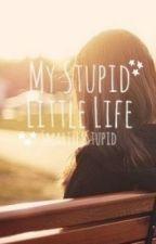My Stupid Little Life by SmartYetStupid