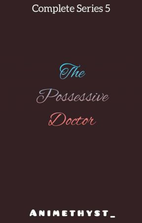 THE POSSESSIVE DOCTOR ( COMPLETE SERIES #5) - The Possessive Doctor