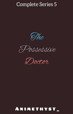THE POSSESSIVE DOCTOR (SERIES #5) by animethyst_