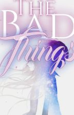 THE BAD THINGS (COMPLETED STORY)  by NALUNYZ