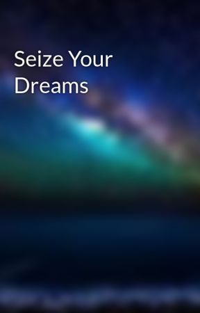 Seize Your Dreams by theregentking