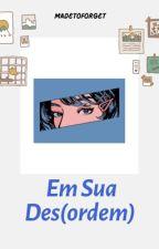 Em Sua Des(ordem) by madetoforget