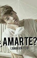 ¿Amarte? (Jungkook & Tu)  by JulietMonbebe