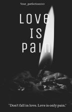 Love Is Pain (Completed) by your_perfection010
