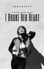 I Broke Her Heart by sheynefff
