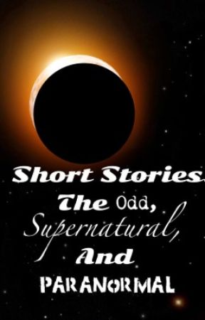 Short Stories: The Odd, Supernatural, and Paranormal by KerrmmitCarl