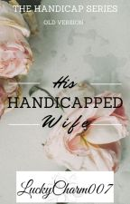His Handicapped Wife~~ ✓ COMPLETED ✓ ~~ by LuckyCharm007