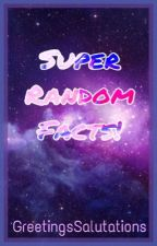 Super Random Facts! by GreetingsSalutations