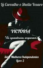 Victória! Concluído -Livro 2 - Série Mulheres Independentes! by AutorasLueSheila