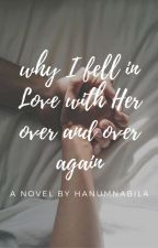 Why I Fell in Love with Her Over and Over Again by HanumNabila