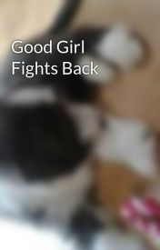Good Girl Fights Back by kiera134