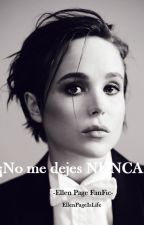 ¡No me dejes NUNCA! - Ellen Page FanFic by SpookyEP21