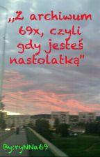 ,,Z archiwum 69x, czyli gdy jesteś nastolatką''  by ryNNa69