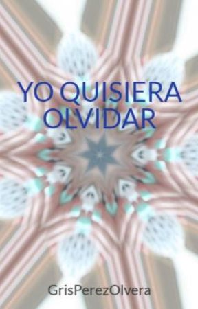 YO QUISIERA OLVIDAR by GrisPerezOlvera