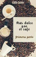 Más dulce que el café - Primera Parte by YoSoyMiki