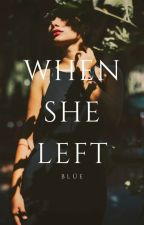 When She Left [COMPLETED/EDITING] by xBlueReaderx