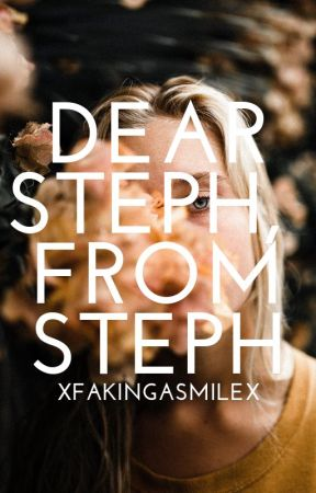 Dear Steph, From Steph | Notes To Myself by xFakingaSmilex