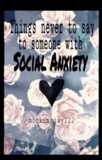 Things never to say to someone with social anxiety by mockingjay222