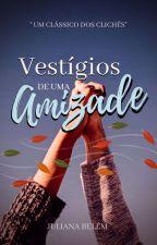 Vestígios De Uma Amizade (Pausada) by Jujubadowney777