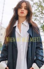 When we will meet? | كامرين by fxzcamren