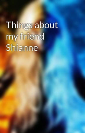 Things about my friend Shianne by rorierickrode