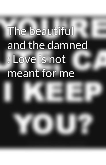 The beautiful and the damned : Love is not meant for me by MidnightCityLights