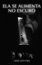 Ela se Alimenta no Escuro - Livro 1 by joaoeffting
