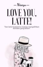 Love You, Latte! (COMPLETED) - REVISI by nisayu1601