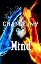 Change My Mind by Miaandhomie1999