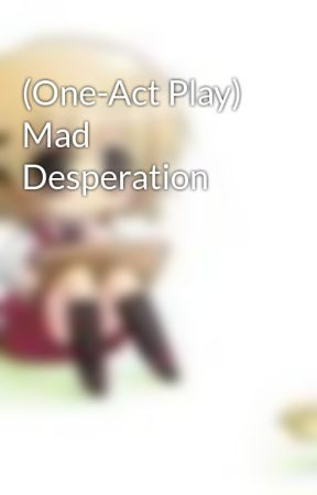 (One-Act Play) Mad Desperation by Xodarap