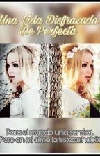 Una vida Disfrazada de perfecta  by Fatima378