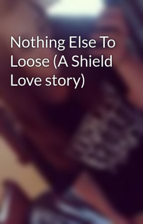 Nothing Else To Loose (A Shield Love story) - Wattpad