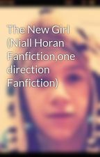 The New Girl (Niall Horan Fanfiction,one direction Fanfiction) by CarolineT1D