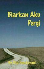 Biarkan Aku Pergi by FitaHandayani